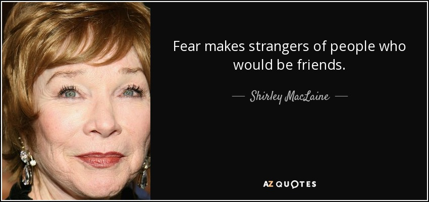 Fear makes strangers of people who would be friends. - Shirley MacLaine