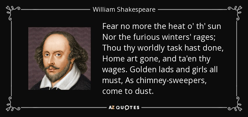 Fear no more the heat o' th' sun Nor the furious winters' rages; Thou thy worldly task hast done, Home art gone, and ta'en thy wages. Golden lads and girls all must, As chimney-sweepers, come to dust. - William Shakespeare