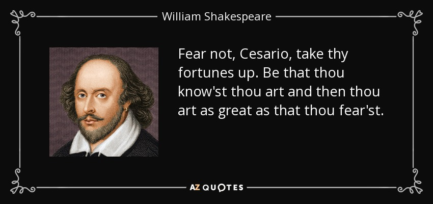 Fear not, Cesario, take thy fortunes up. Be that thou know'st thou art and then thou art as great as that thou fear'st. - William Shakespeare