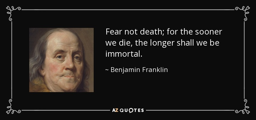Fear not death; for the sooner we die, the longer shall we be immortal. - Benjamin Franklin
