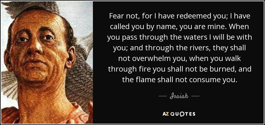 Fear not, for I have redeemed you; I have called you by name, you are mine. When you pass through the waters I will be with you; and through the rivers, they shall not overwhelm you, when you walk through fire you shall not be burned, and the flame shall not consume you. - Isaiah