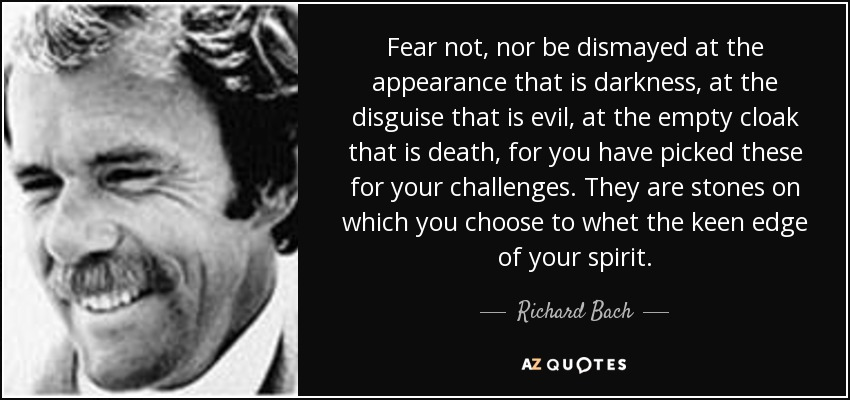 Fear not, nor be dismayed at the appearance that is darkness, at the disguise that is evil, at the empty cloak that is death, for you have picked these for your challenges. They are stones on which you choose to whet the keen edge of your spirit. - Richard Bach