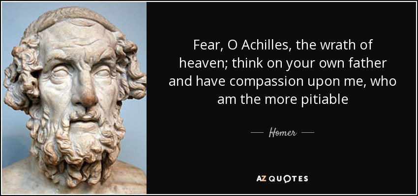 Fear, O Achilles, the wrath of heaven; think on your own father and have compassion upon me, who am the more pitiable - Homer