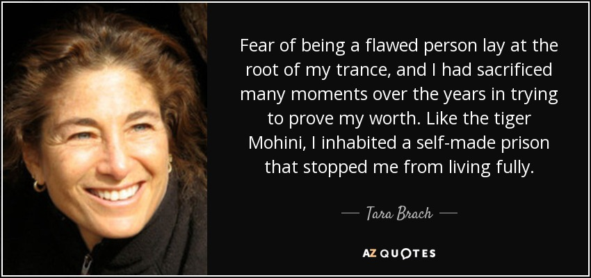 Fear of being a flawed person lay at the root of my trance, and I had sacrificed many moments over the years in trying to prove my worth. Like the tiger Mohini, I inhabited a self-made prison that stopped me from living fully. - Tara Brach