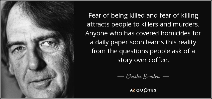 Fear of being killed and fear of killing attracts people to killers and murders. Anyone who has covered homicides for a daily paper soon learns this reality from the questions people ask of a story over coffee. - Charles Bowden