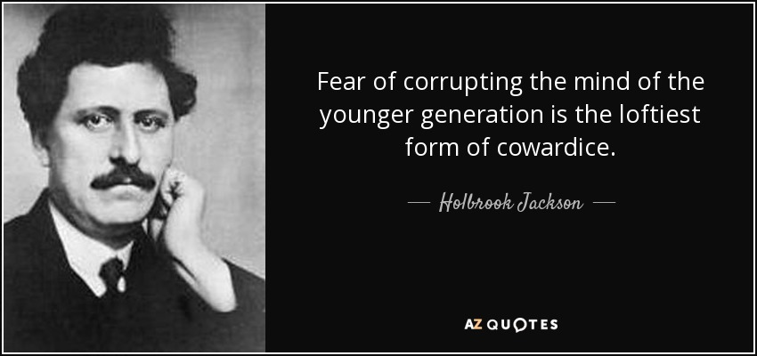 Fear of corrupting the mind of the younger generation is the loftiest form of cowardice. - Holbrook Jackson