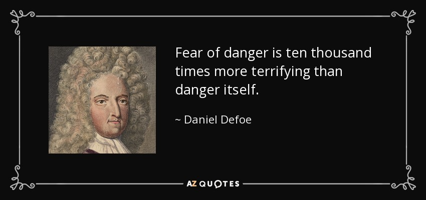 Fear of danger is ten thousand times more terrifying than danger itself. - Daniel Defoe