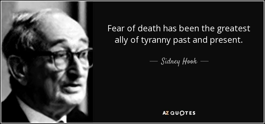 Fear of death has been the greatest ally of tyranny past and present. - Sidney Hook