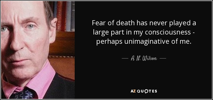Fear of death has never played a large part in my consciousness - perhaps unimaginative of me. - A. N. Wilson