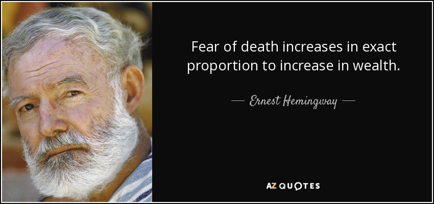 Fear of death increases in exact proportion to increase in wealth. - Ernest Hemingway
