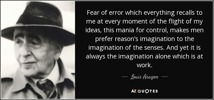 Fear of error which everything recalls to me at every moment of the flight of my ideas, this mania for control, makes men prefer reason's imagination to the imagination of the senses. And yet it is always the imagination alone which is at work. - Louis Aragon
