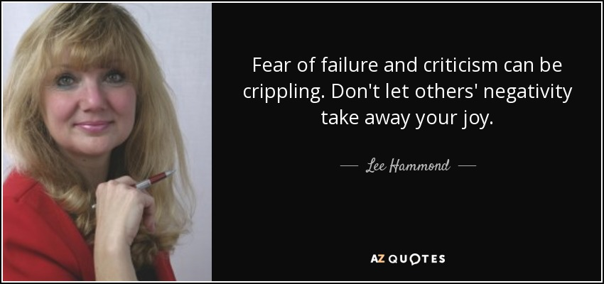 Fear of failure and criticism can be crippling. Don't let others' negativity take away your joy. - Lee Hammond