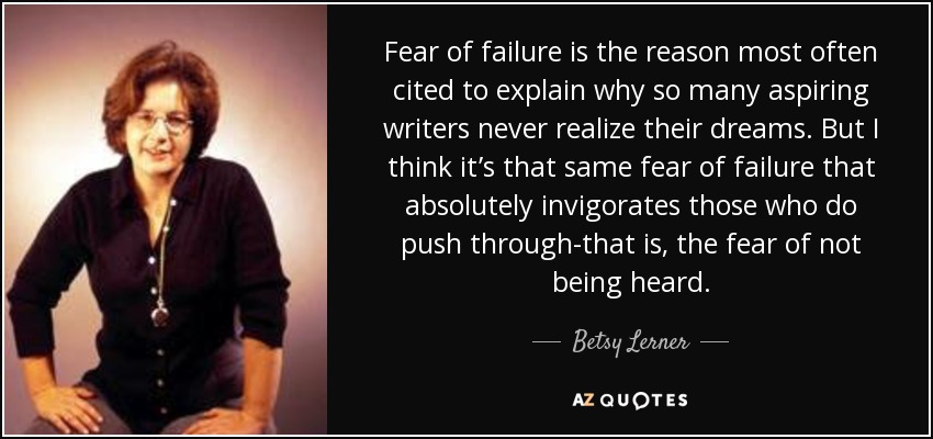 Fear of failure is the reason most often cited to explain why so many aspiring writers never realize their dreams. But I think it's that same fear of failure that absolutely invigorates those who do push through-that is, the fear of not being heard. - Betsy Lerner