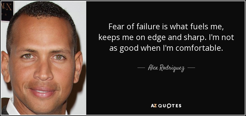 Fear of failure is what fuels me, keeps me on edge and sharp. I'm not as good when I'm comfortable. - Alex Rodriguez
