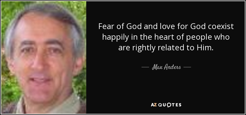 Fear of God and love for God coexist happily in the heart of people who are rightly related to Him. - Max Anders