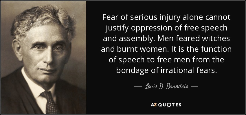 Fear of serious injury alone cannot justify oppression of free speech and assembly. Men feared witches and burnt women. It is the function of speech to free men from the bondage of irrational fears. - Louis D. Brandeis