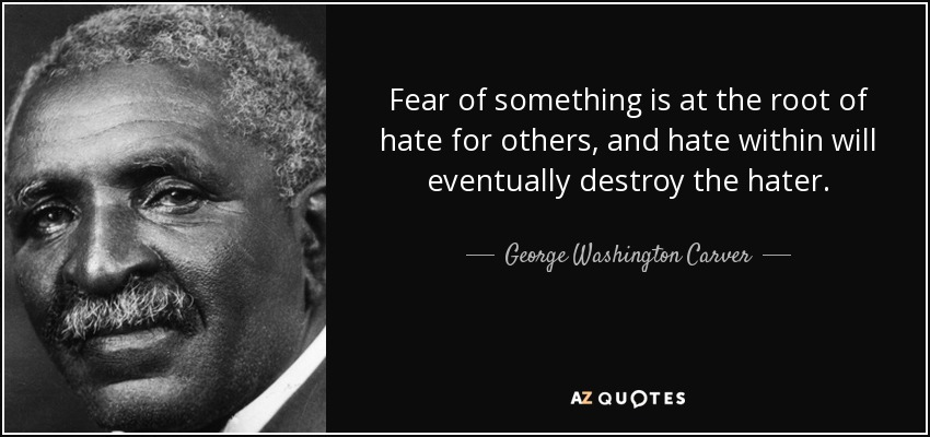Fear of something is at the root of hate for others, and hate within will eventually destroy the hater. - George Washington Carver