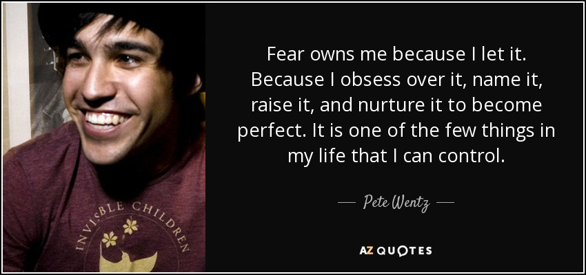Fear owns me because I let it. Because I obsess over it, name it, raise it, and nurture it to become perfect. It is one of the few things in my life that I can control. - Pete Wentz