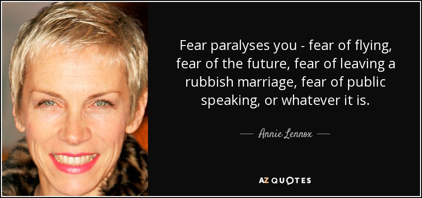 Fear paralyses you - fear of flying, fear of the future, fear of leaving a rubbish marriage, fear of public speaking, or whatever it is. - Annie Lennox