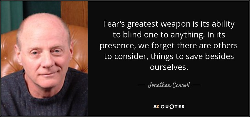 Fear's greatest weapon is its ability to blind one to anything. In its presence, we forget there are others to consider, things to save besides ourselves. - Jonathan Carroll