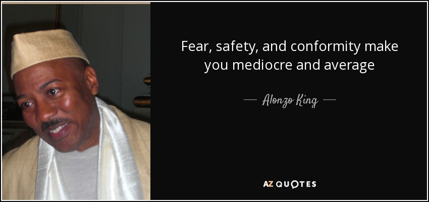 Fear, safety, and conformity make you mediocre and average - Alonzo King