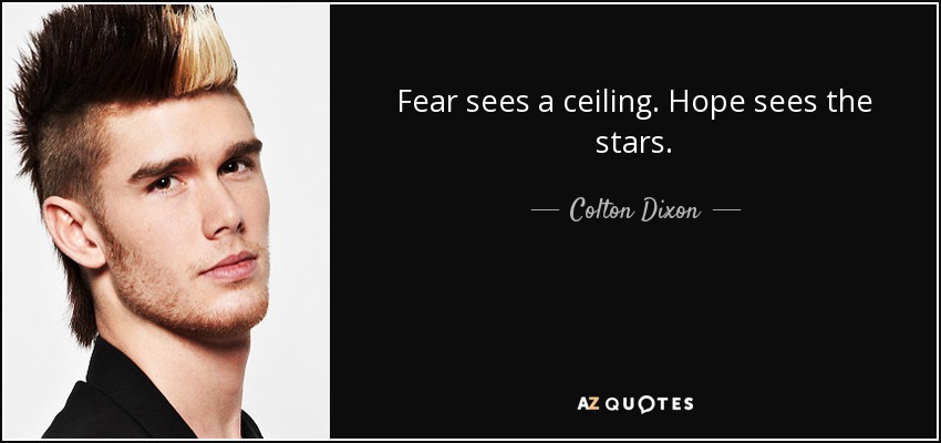 Fear sees a ceiling. Hope sees the stars. - Colton Dixon