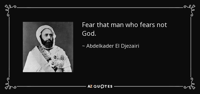 Fear that man who fears not God. - Abdelkader El Djezairi