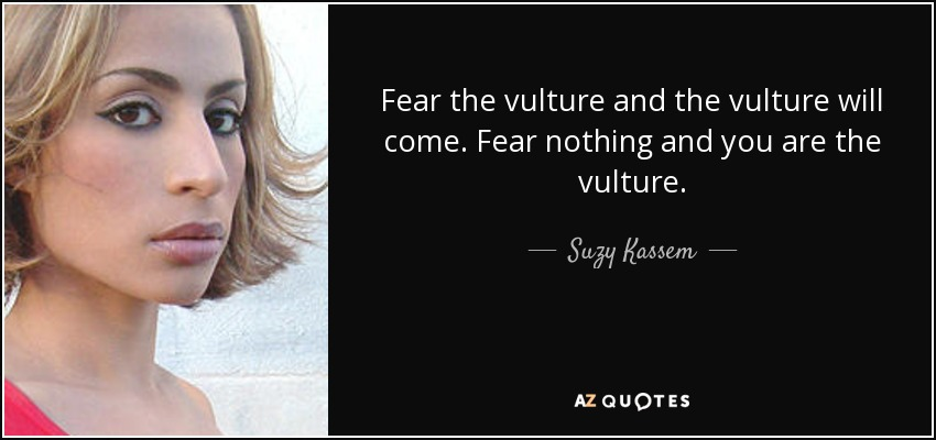 Fear the vulture and the vulture will come. Fear nothing and you are the vulture. - Suzy Kassem