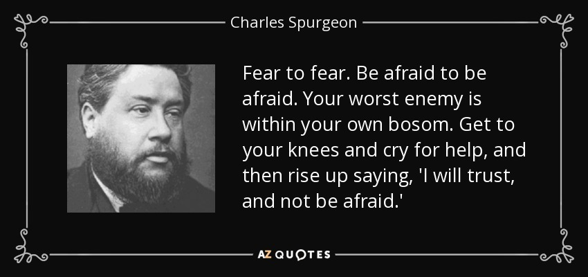 Fear to fear. Be afraid to be afraid. Your worst enemy is within your own bosom. Get to your knees and cry for help, and then rise up saying, 'I will trust, and not be afraid.' - Charles Spurgeon