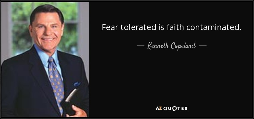 Fear tolerated is faith contaminated. - Kenneth Copeland