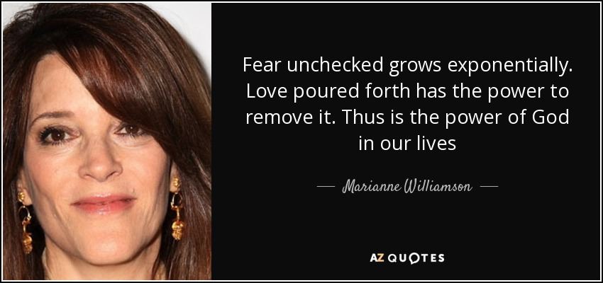 Fear unchecked grows exponentially. Love poured forth has the power to remove it. Thus is the power of God in our lives - Marianne Williamson