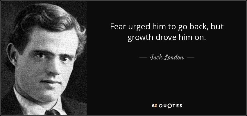 Fear urged him to go back, but growth drove him on. - Jack London