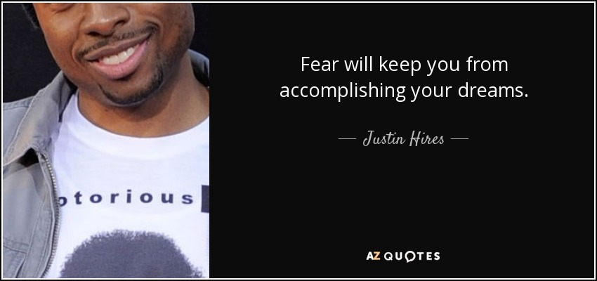 Fear will keep you from accomplishing your dreams. - Justin Hires