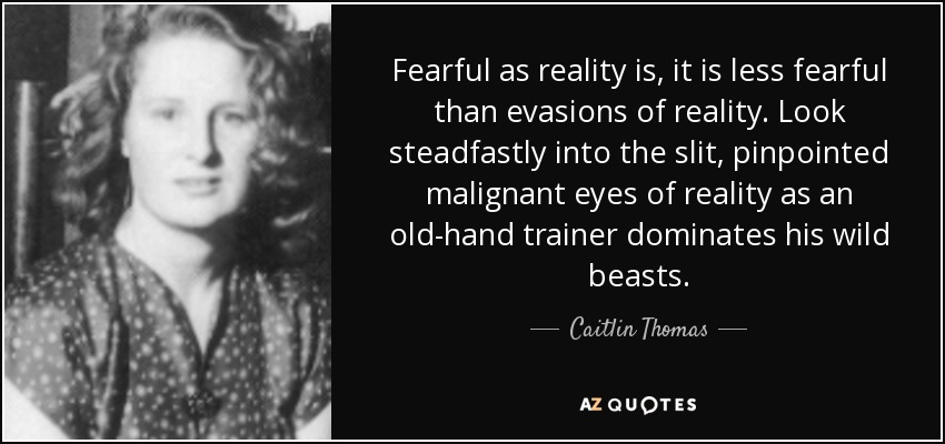 Fearful as reality is, it is less fearful than evasions of reality. Look steadfastly into the slit, pinpointed malignant eyes of reality as an old-hand trainer dominates his wild beasts. - Caitlin Thomas