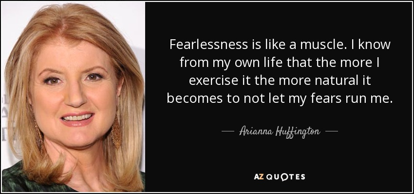 Fearlessness is like a muscle. I know from my own life that the more I exercise it the more natural it becomes to not let my fears run me. - Arianna Huffington