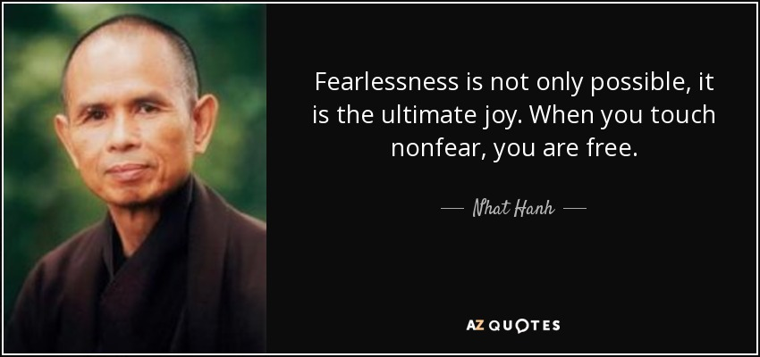 Fearlessness is not only possible, it is the ultimate joy. When you touch nonfear, you are free. - Nhat Hanh
