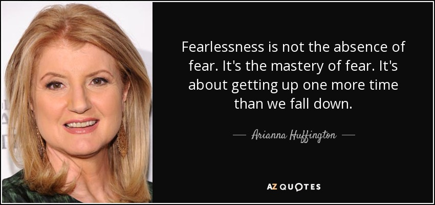Fearlessness is not the absence of fear. It's the mastery of fear. It's about getting up one more time than we fall down. - Arianna Huffington