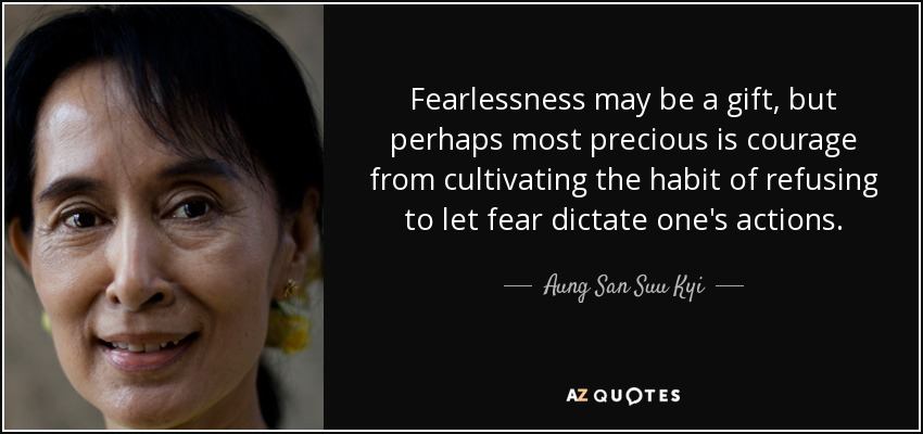 Fearlessness may be a gift, but perhaps most precious is courage from cultivating the habit of refusing to let fear dictate one's actions. - Aung San Suu Kyi