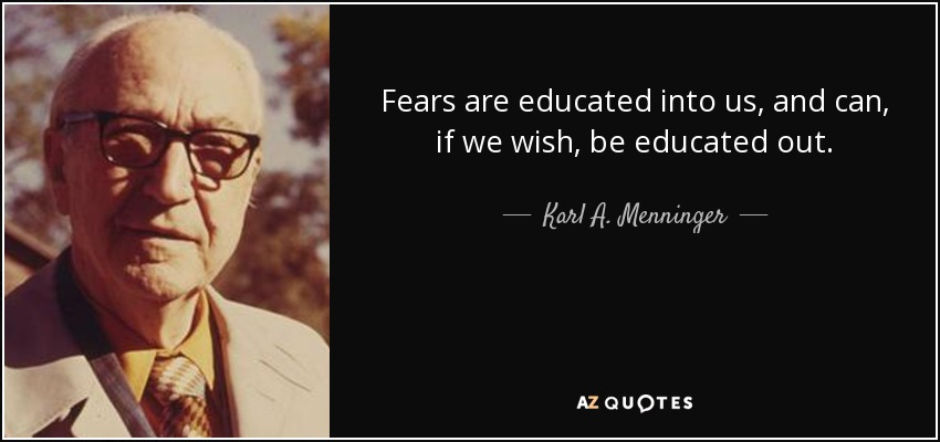 Fears are educated into us, and can, if we wish, be educated out. - Karl A. Menninger