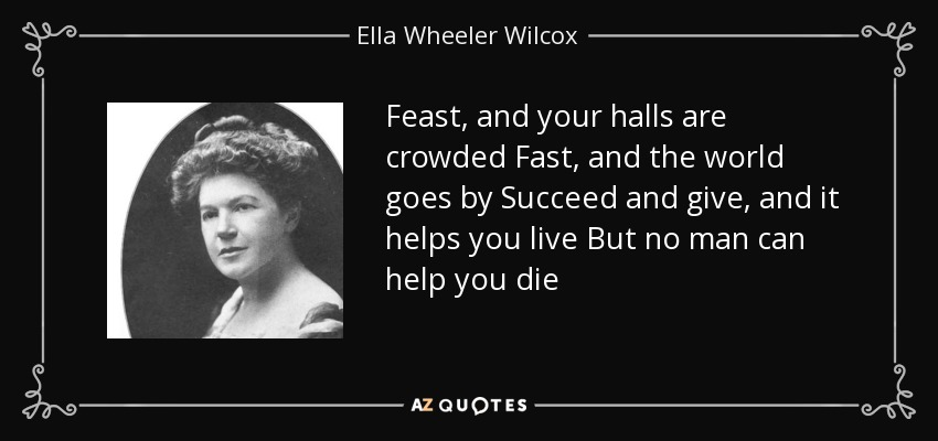 Feast, and your halls are crowded Fast, and the world goes by Succeed and give, and it helps you live But no man can help you die - Ella Wheeler Wilcox