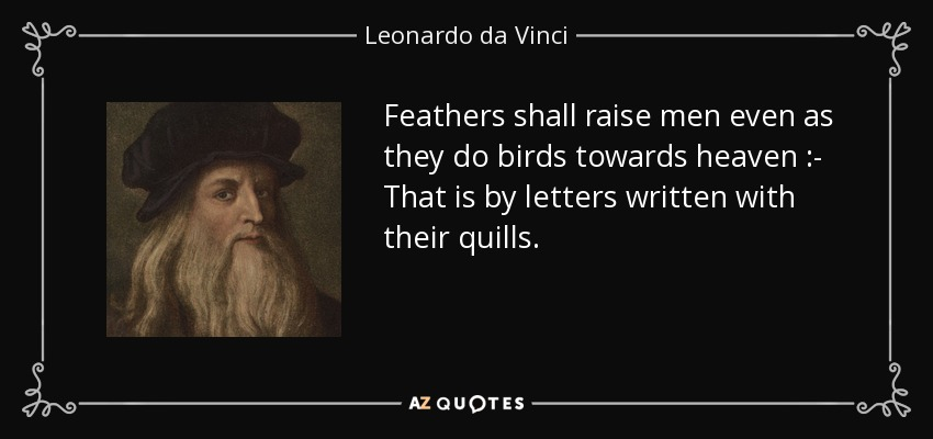 Feathers shall raise men even as they do birds towards heaven :- That is by letters written with their quills. - Leonardo da Vinci