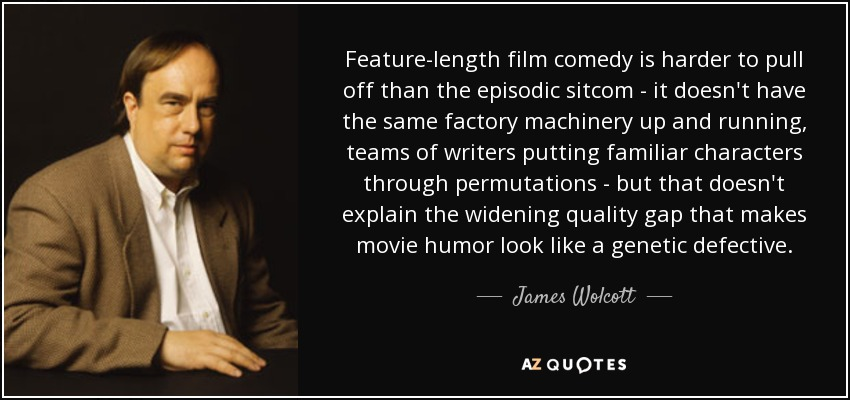 Feature-length film comedy is harder to pull off than the episodic sitcom - it doesn't have the same factory machinery up and running, teams of writers putting familiar characters through permutations - but that doesn't explain the widening quality gap that makes movie humor look like a genetic defective. - James Wolcott