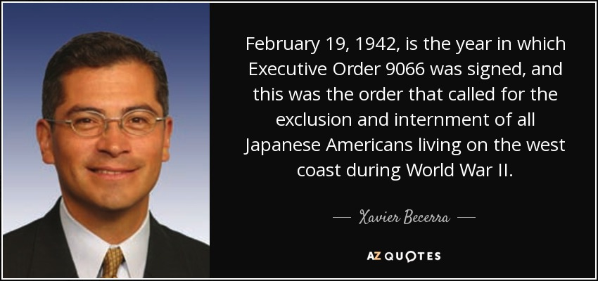 February 19, 1942, is the year in which Executive Order 9066 was signed, and this was the order that called for the exclusion and internment of all Japanese Americans living on the west coast during World War II. - Xavier Becerra
