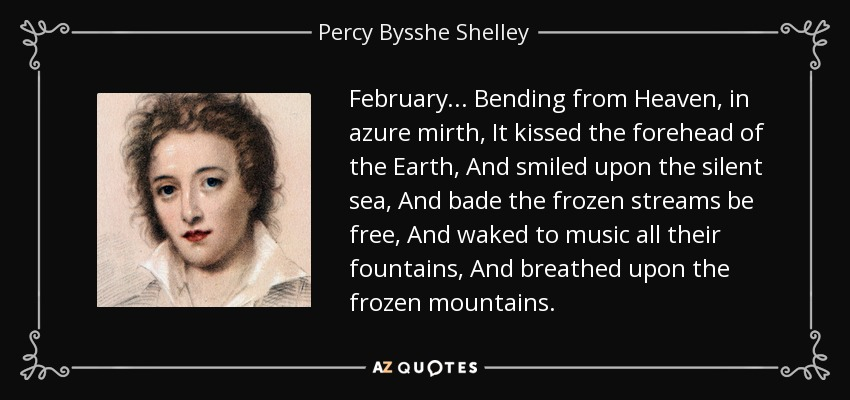 February... Bending from Heaven, in azure mirth, It kissed the forehead of the Earth, And smiled upon the silent sea, And bade the frozen streams be free, And waked to music all their fountains, And breathed upon the frozen mountains. - Percy Bysshe Shelley