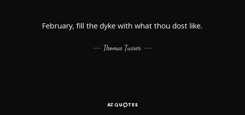 February, fill the dyke with what thou dost like. - Thomas Tusser