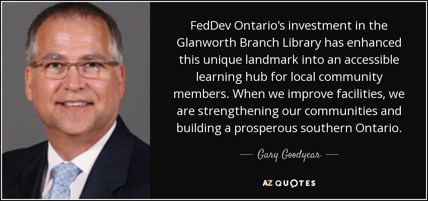 FedDev Ontario's investment in the Glanworth Branch Library has enhanced this unique landmark into an accessible learning hub for local community members. When we improve facilities, we are strengthening our communities and building a prosperous southern Ontario. - Gary Goodyear