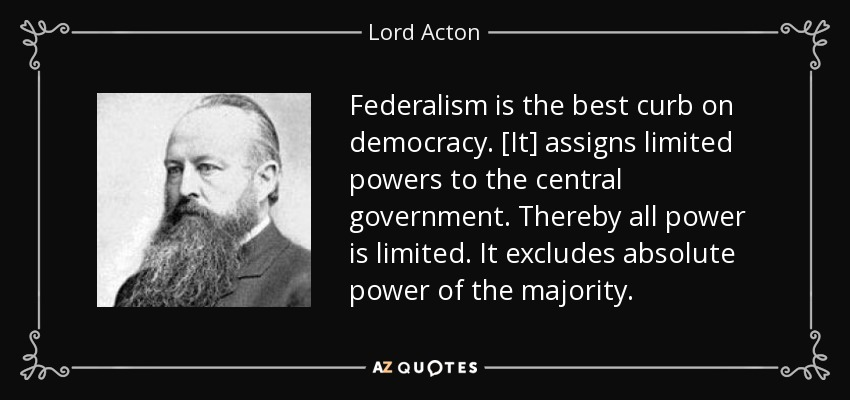 Federalism is the best curb on democracy. [It] assigns limited powers to the central government. Thereby all power is limited. It excludes absolute power of the majority. - Lord Acton