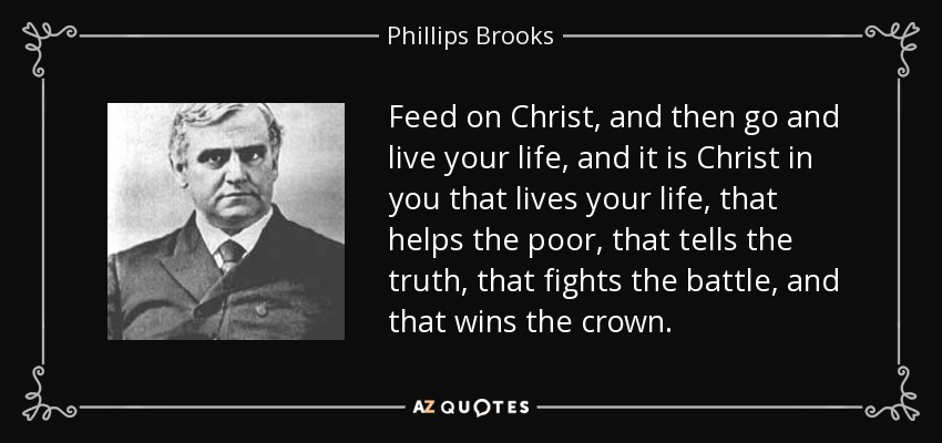 Feed on Christ, and then go and live your life, and it is Christ in you that lives your life, that helps the poor, that tells the truth, that fights the battle, and that wins the crown. - Phillips Brooks