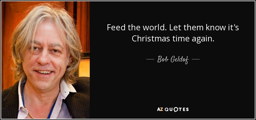 Bob Geldof quote: Feed the world. Let them know it's Christmas ...