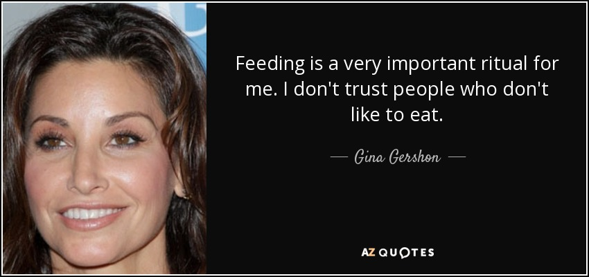 Feeding is a very important ritual for me. I don't trust people who don't like to eat. - Gina Gershon